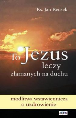 capax-dei-to-jezus-leczy-zlamanych-na-duchu-modlitwa-wstawiennicza-o-uzdrowienie